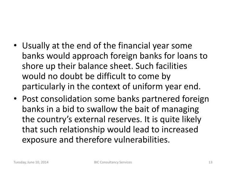 Usually at the end of the financial year some banks would approach foreign banks for loans to shore up their balance sheet. Such facilities would no doubt be difficult to come by particularly in the context of uniform year end.