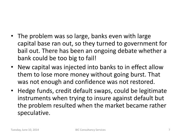 The problem was so large, banks even with large capital base ran out, so they turned to government for bail out. There has been an ongoing debate whether a bank could be too big to fail!