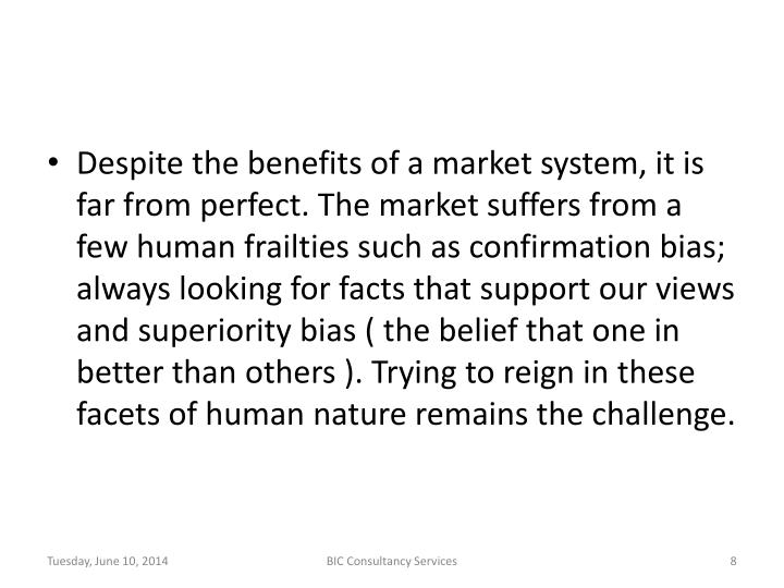 Despite the benefits of a market system, it is far from perfect. The market suffers from a few human frailties such as confirmation bias; always looking for facts that support our views and superiority bias ( the belief that one in better than others ). Trying to reign in these facets of human nature remains the challenge.
