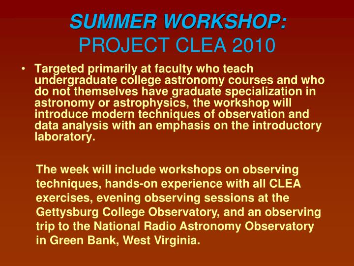 Hands-on observing with CCD's as well as an intensive introduction to the CLEA simulations and other computer resources will be featured. Centered at the Gettysburg College Campus, the week will