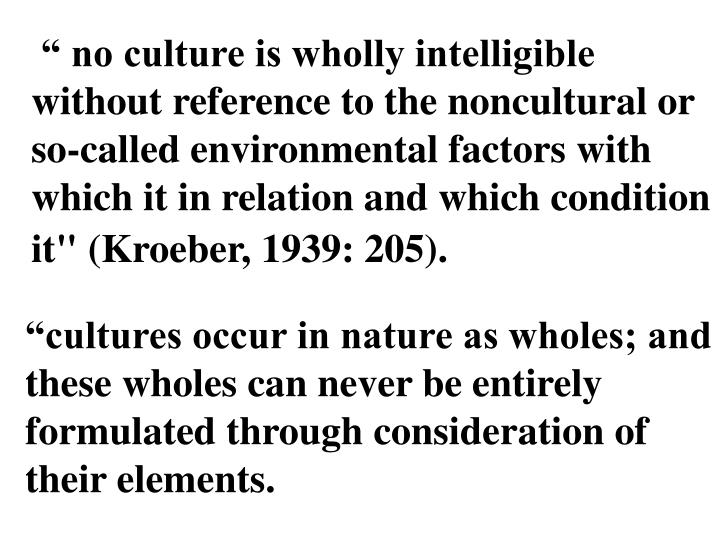 """ no culture is wholly intelligible without reference to the noncultural or so-called environmental factors with which it in relation and which condition it"" (Kroeber, 1939: 205)."