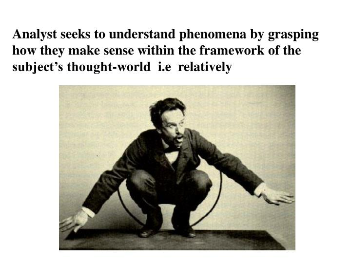 Analyst seeks to understand phenomena by grasping how they make sense within the framework of the subject's thought-world  i.e  relatively