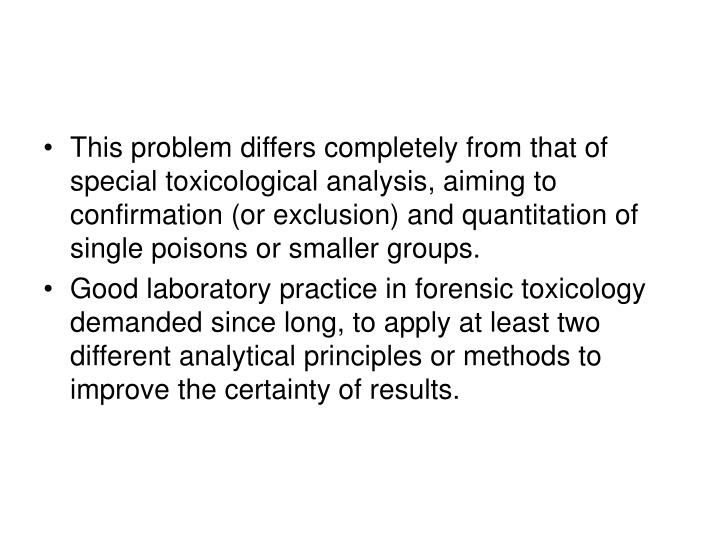 This problem differs completely from that of special toxicological analysis, aiming to confirmation (or exclusion) and quantitation of single poisons or smaller groups.