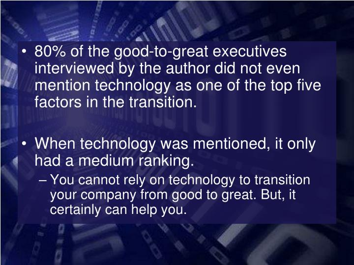 80% of the good-to-great executives interviewed by the author did not even mention technology as one of the top five factors in the transition.