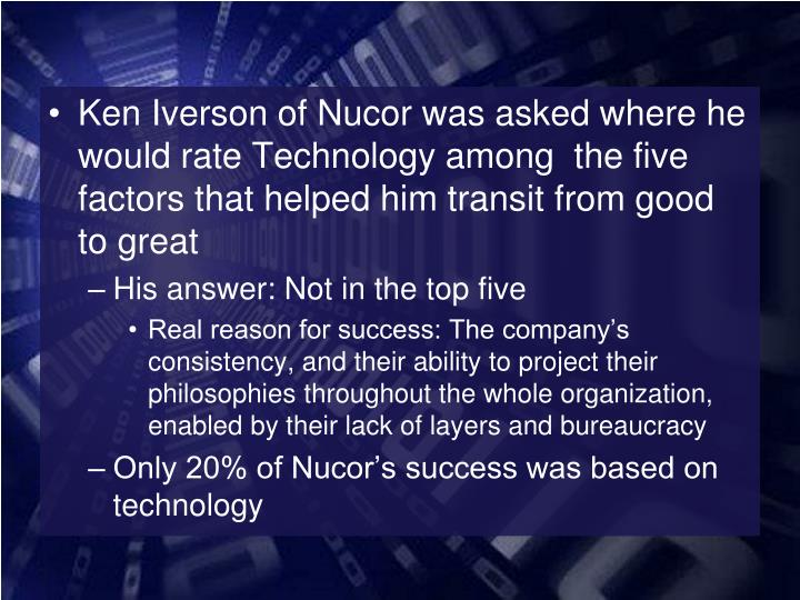 Ken Iverson of Nucor was asked where he would rate Technology among  the five factors that helped him transit from good to great