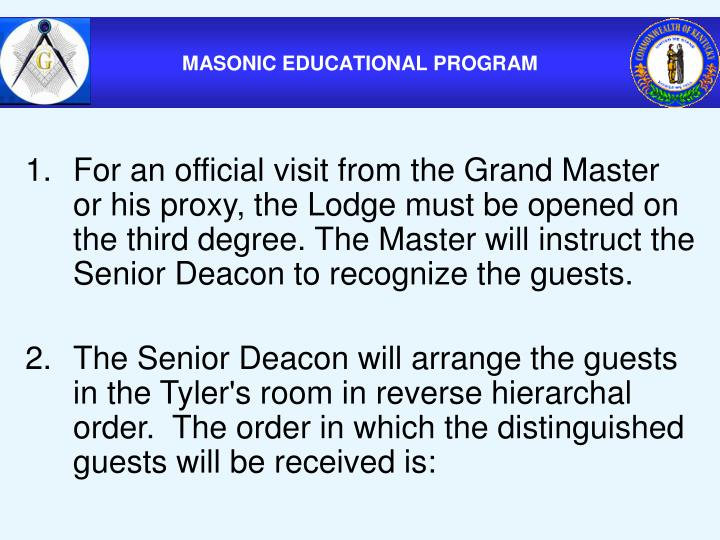 For an official visit from the Grand Master or his proxy, the Lodge must be opened on the third degree. The Master will instruct the Senior Deacon to recognize the guests.