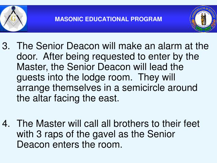 3.The Senior Deacon will make an alarm at the door.  After being requested to enter by the Master, the Senior Deacon will lead the guests into the lodge room.  They will arrange themselves in a semicircle around the altar facing the east.