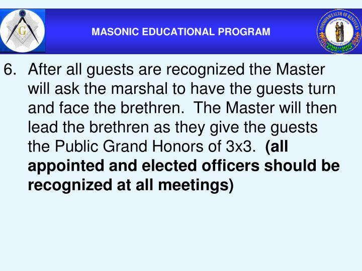 6.After all guests are recognized the Master will ask the marshal to have the guests turn and face the brethren.  The Master will then lead the brethren as they give the guests the Public Grand Honors of 3x3.