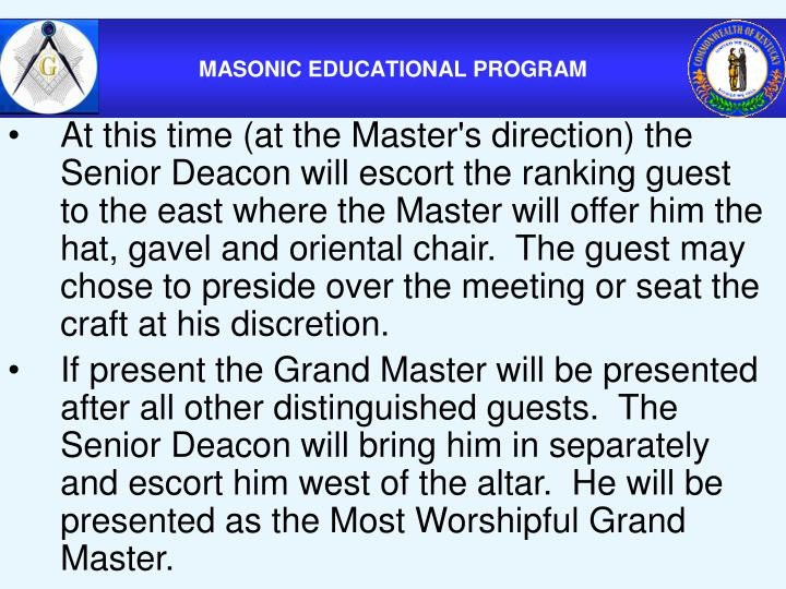 At this time (at the Master's direction) the Senior Deacon will escort the ranking guest to the east where the Master will offer him the hat, gavel and oriental chair.  The guest may chose to preside over the meeting or seat the craft at his discretion.