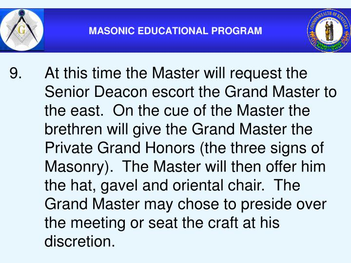 9.At this time the Master will request the Senior Deacon escort the Grand Master to the east.  On the cue of the Master the brethren will give the Grand Master the Private Grand Honors (the three signs of Masonry).  The Master will then offer him the hat, gavel and oriental chair.  The Grand Master may chose to preside over the meeting or seat the craft at his discretion.
