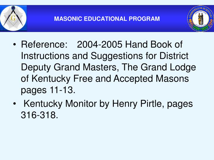 Reference: 2004-2005 Hand Book of Instructions and Suggestions for District Deputy Grand Masters, The Grand Lodge of Kentucky Free and Accepted Masons pages 11-13.