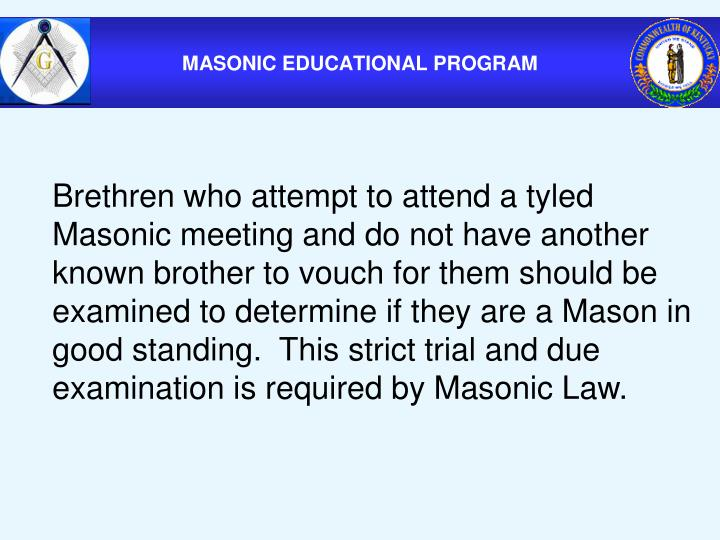 Brethren who attempt to attend a tyled Masonic meeting and do not have another known brother to vouch for them should be examined to determine if they are a Mason in good standing.  This strict trial and due examination is required by Masonic Law.
