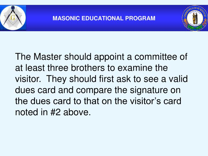 The Master should appoint a committee of at least three brothers to examine the visitor.  They should first ask to see a valid dues card and compare the signature on the dues card to that on the visitor's card noted in #2 above.