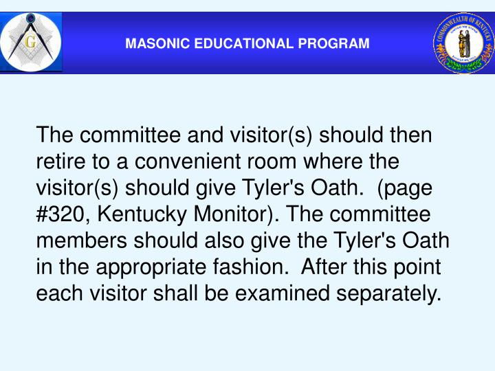 The committee and visitor(s) should then retire to a convenient room where the visitor(s) should give Tyler's Oath.  (page #320, Kentucky Monitor). The committee members should also give the Tyler's Oath in the appropriate fashion.  After this point each visitor shall be examined separately.