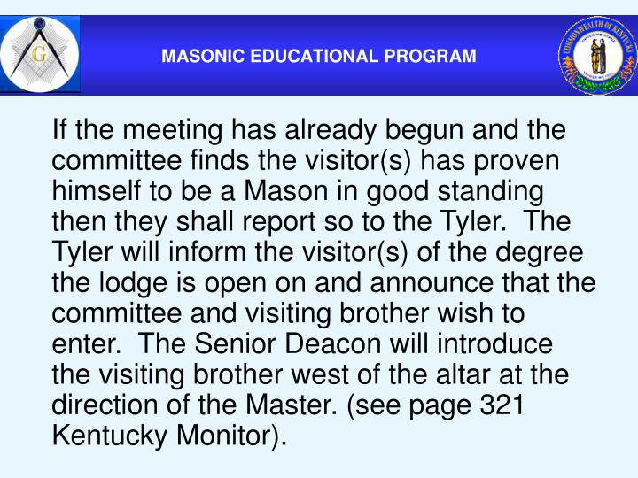 If the meeting has already begun and the committee finds the visitor(s) has proven himself to be a Mason in good standing then they shall report so to the Tyler.  The Tyler will inform the visitor(s) of the degree the lodge is open on and announce that the committee and visiting brother wish to enter.  The Senior Deacon will introduce the visiting brother west of the altar at the direction of the Master. (see page 321 Kentucky Monitor).