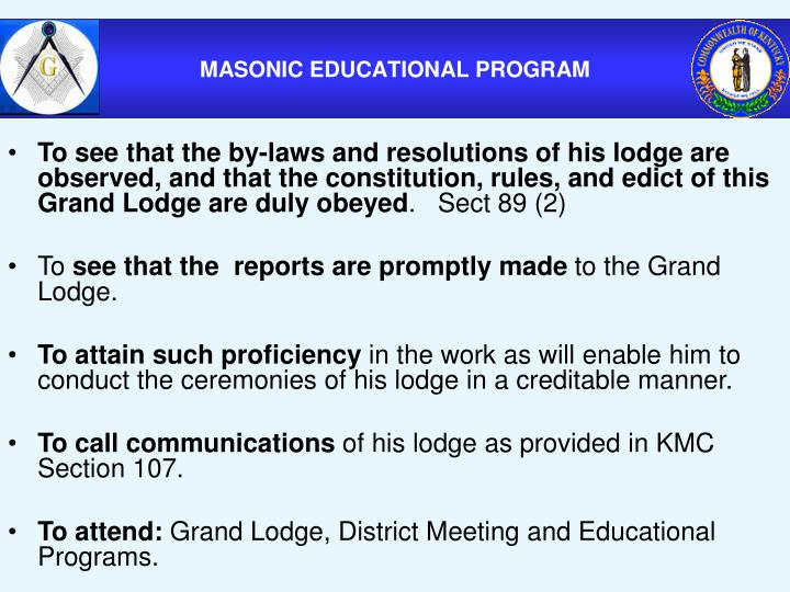 To see that the by-laws and resolutions of his lodge are observed, and that the constitution, rules, and edict of this Grand Lodge are duly obeyed