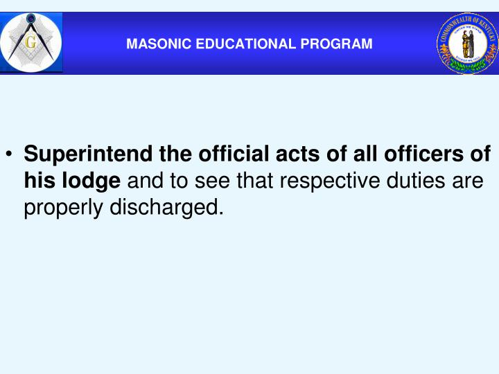 Superintend the official acts of all officers of his lodge