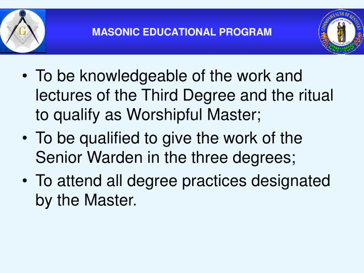To be knowledgeable of the work and lectures of the Third Degree and the ritual to qualify as Worshipful Master;