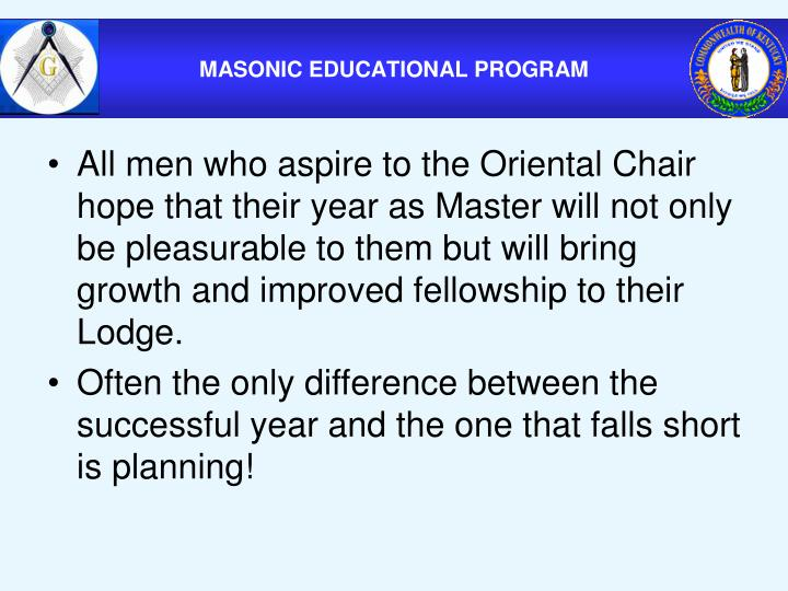 All men who aspire to the Oriental Chair hope that their year as Master will not only be pleasurable to them but will bring growth and improved fellowship to their Lodge.