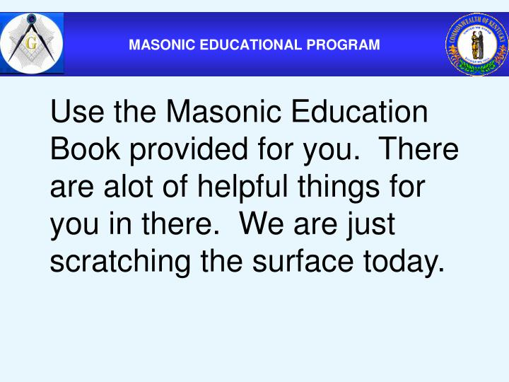 Use the Masonic Education Book provided for you.  There are alot of helpful things for you in there.  We are just scratching the surface today.