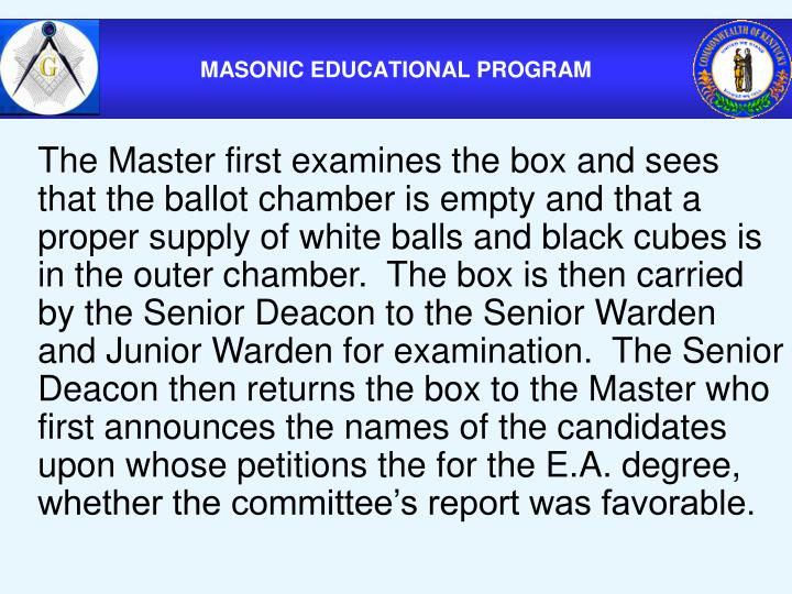 The Master first examines the box and sees that the ballot chamber is empty and that a proper supply of white balls and black cubes is in the outer chamber.  The box is then carried by the Senior Deacon to the Senior Warden and Junior Warden for examination.  The Senior Deacon then returns the box to the Master who first announces the names of the candidates upon whose petitions the for the E.A. degree, whether the committee's report was favorable.