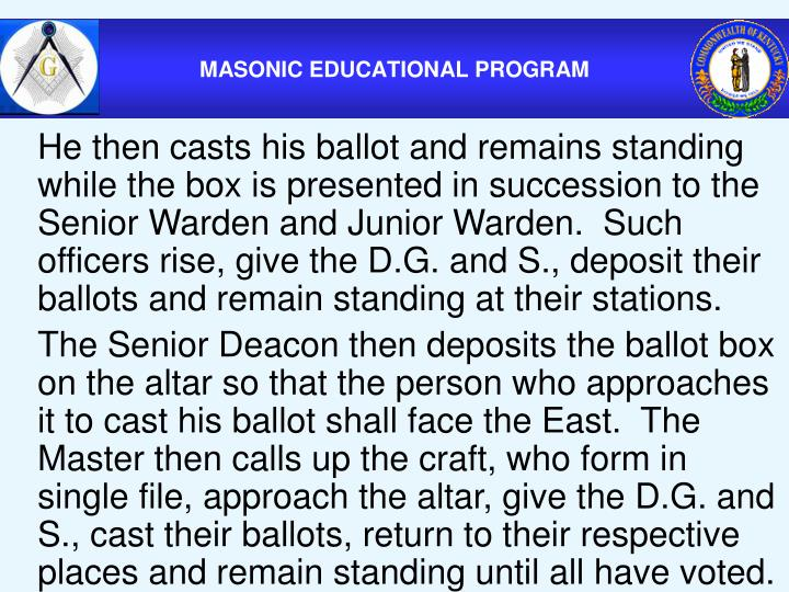 He then casts his ballot and remains standing while the box is presented in succession to the Senior Warden and Junior Warden.  Such officers rise, give the D.G. and S., deposit their ballots and remain standing at their stations.