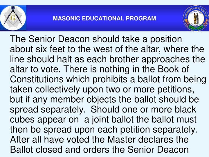 The Senior Deacon should take a position about six feet to the west of the altar, where the line should halt as each brother approaches the altar to vote. There is nothing in the Book of Constitutions which prohibits a ballot from being taken collectively upon two or more petitions, but if any member objects the ballot should be spread separately.  Should one or more black cubes appear on  a joint ballot the ballot must then be spread upon each petition separately.  After all have voted the Master declares the Ballot closed and orders the Senior Deacon