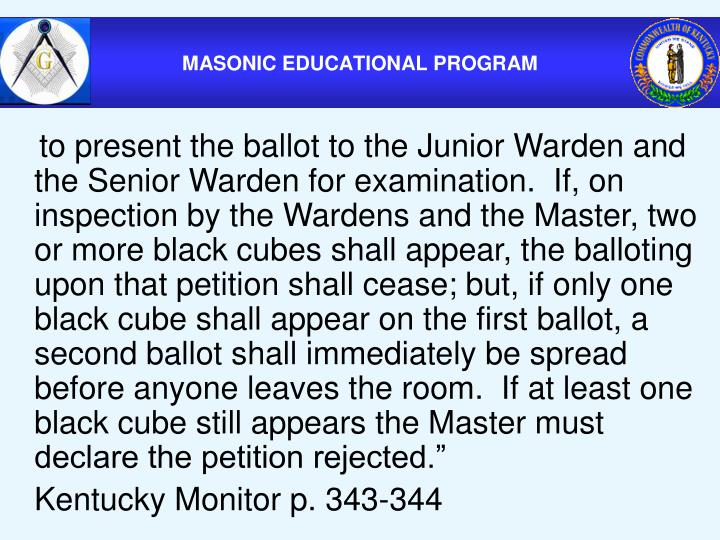 """to present the ballot to the Junior Warden and the Senior Warden for examination.  If, on inspection by the Wardens and the Master, two or more black cubes shall appear, the balloting upon that petition shall cease; but, if only one black cube shall appear on the first ballot, a second ballot shall immediately be spread before anyone leaves the room.  If at least one black cube still appears the Master must declare the petition rejected."""""""