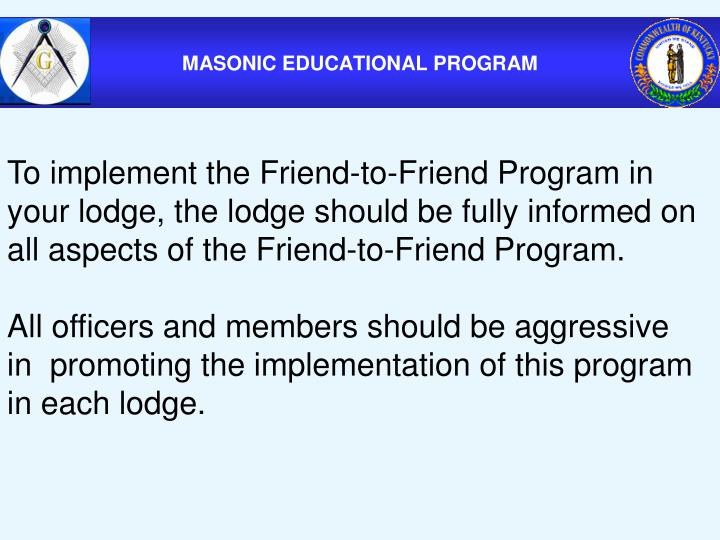 To implement the Friend-to-Friend Program in your lodge, the lodge should be fully informed on all aspects of the Friend-to-Friend Program.