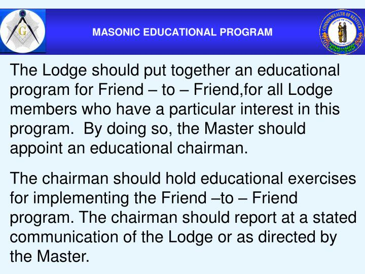 The Lodge should put together an educational program for Friend – to – Friend,for all Lodge members who have a particular interest in this program.  By doing so, the Master should appoint an educational chairman.