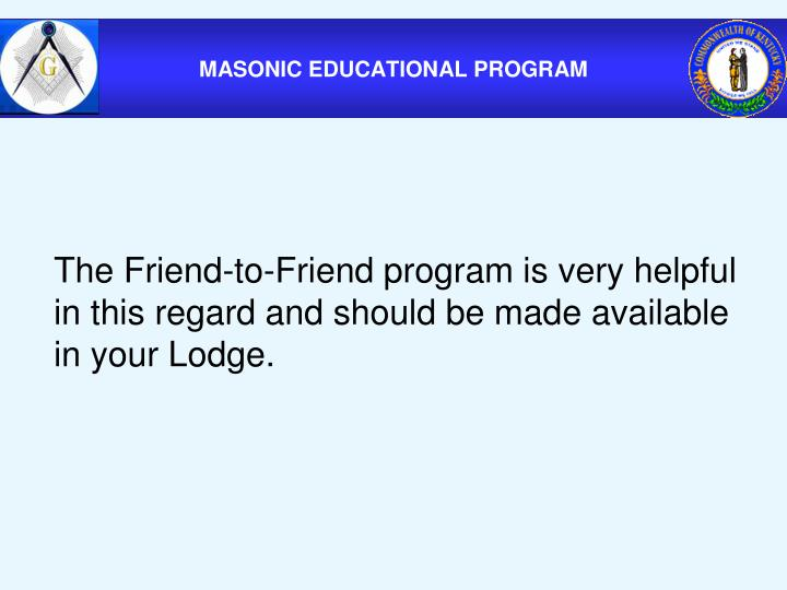 The Friend-to-Friend program is very helpful in this regard and should be made available in your Lodge.