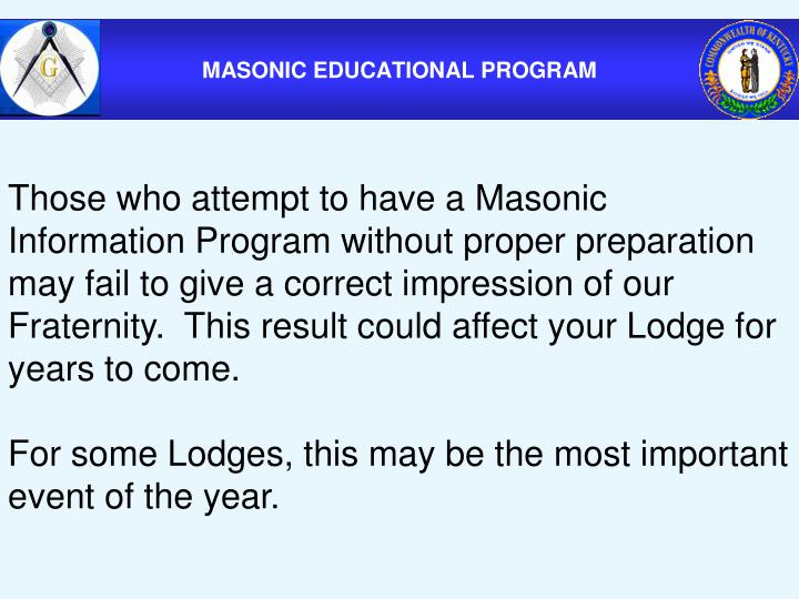 Those who attempt to have a Masonic Information Program without proper preparation may fail to give a correct impression of our Fraternity.  This result could affect your Lodge for years to come.