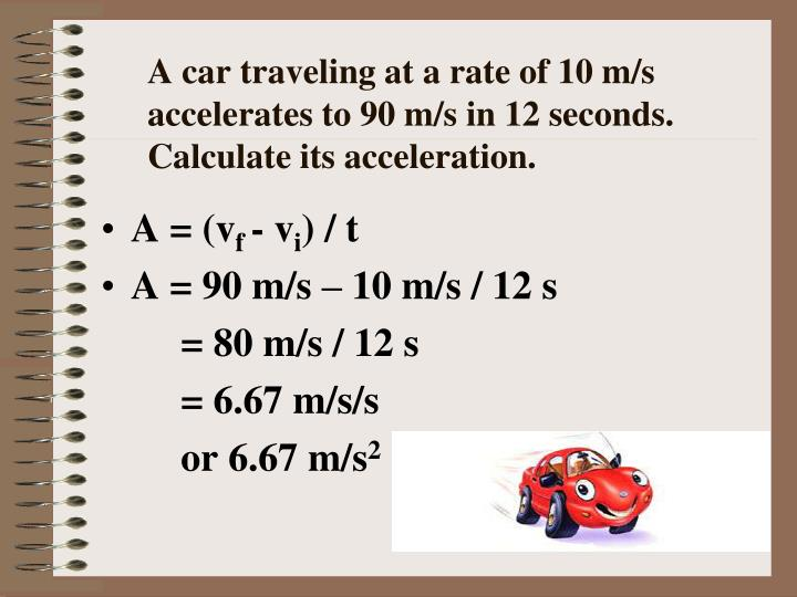A car traveling at a rate of 10 m/s accelerates to 90 m/s in 12 seconds.