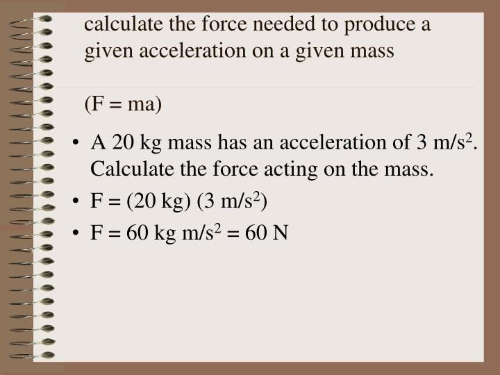 calculate the force needed to produce a given acceleration on a given mass