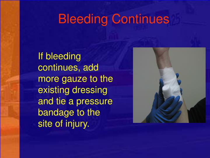 If bleeding continues, add more gauze to the existing dressing and tie a pressure bandage to the site of injury.