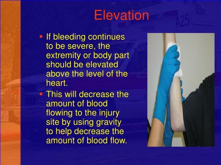 If bleeding continues to be severe, the extremity or body part should be elevated above the level of the heart.