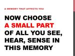 now choose a small part of all you see hear sense in this memory