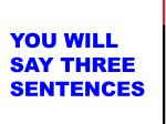 you will say three sentences
