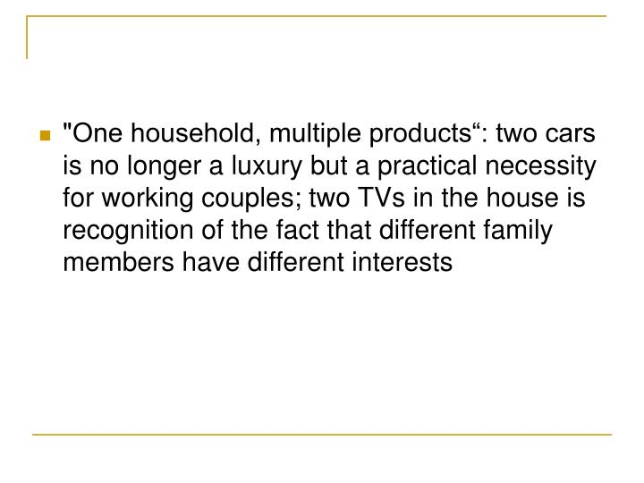 """""""One household, multiple products"""": two cars is no longer a luxury but a practical necessity for working couples; two TVs in the house is recognition of the fact that different family members have different interests"""