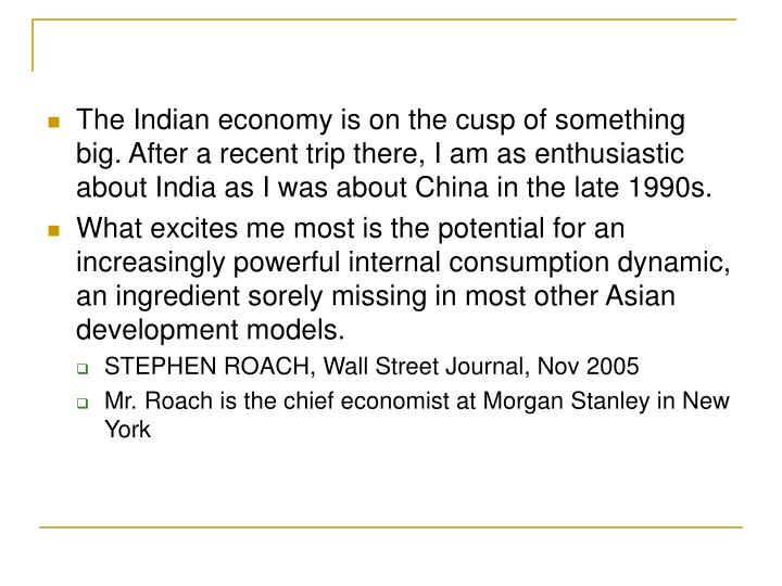 The Indian economy is on the cusp of something big. After a recent trip there, I am as enthusiastic about India as I was about China in the late 1990s.