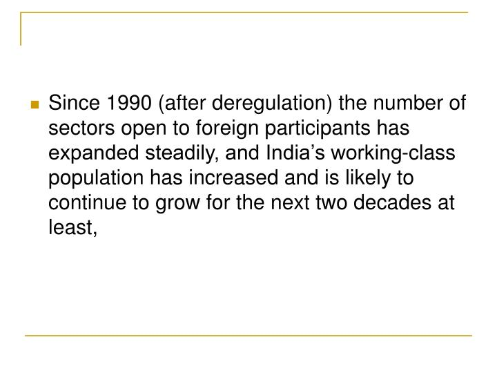 Since 1990 (after deregulation) the number of sectors open to foreign participants has expanded steadily, and India's working-class population has increased and is likely to continue to grow for the next two decades at least,
