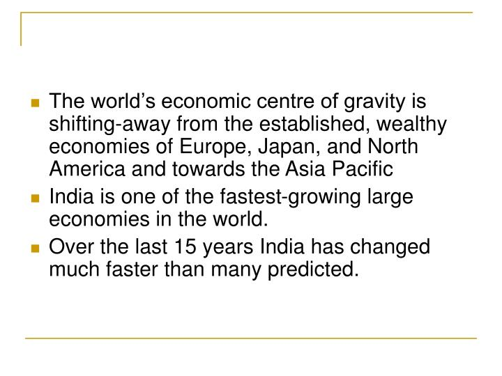 The world's economic centre of gravity is shifting-away from the established, wealthy economies of Europe, Japan, and North America and towards the Asia Pacific