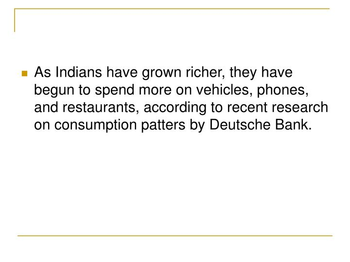 As Indians have grown richer, they have begun to spend more on vehicles, phones, and restaurants, according to recent research on consumption patters by Deutsche Bank.