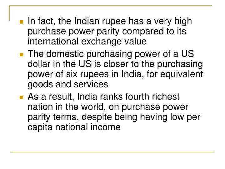 In fact, the Indian rupee has a very high purchase power parity compared to its international exchange value