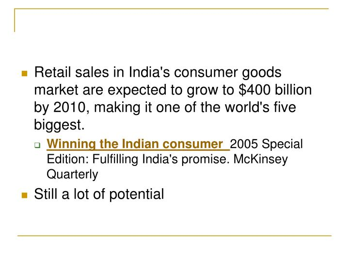 Retail sales in India's consumer goods market are expected to grow to $400 billion by 2010, making it one of the world's five biggest.