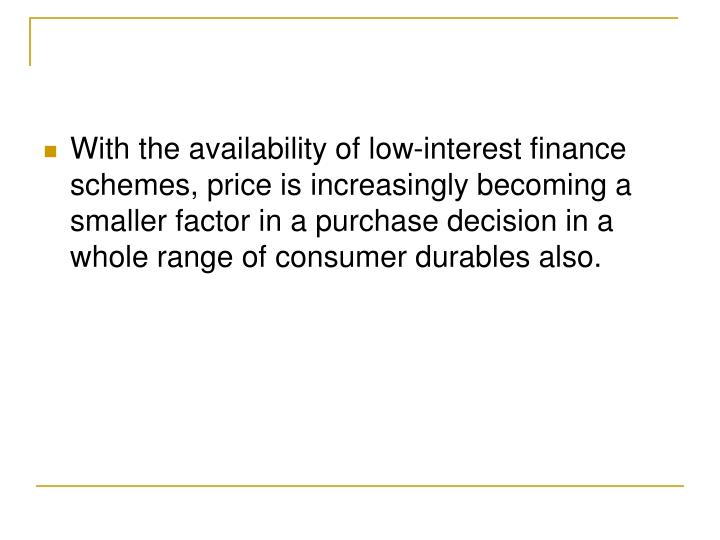 With the availability of low-interest finance schemes, price is increasingly becoming a smaller factor in a purchase decision in a whole range of consumer durables also.