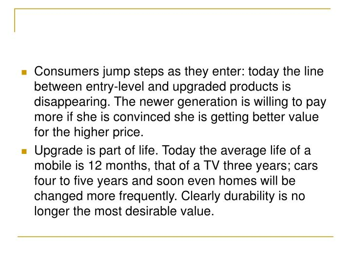 Consumers jump steps as they enter: today the line between entry-level and upgraded products is disappearing. The newer generation is willing to pay more if she is convinced she is getting better value for the higher price.
