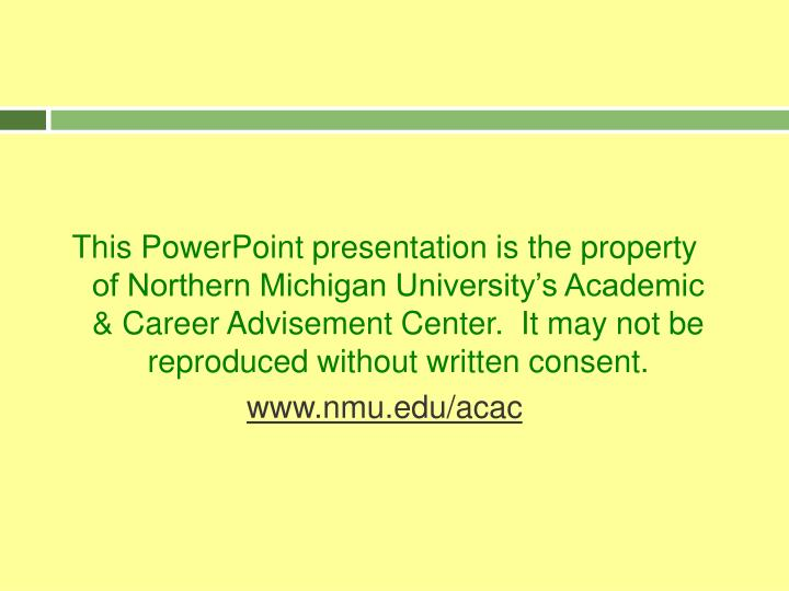 This PowerPoint presentation is the property of Northern Michigan University's Academic & Career Advisement Center.  It may not be reproduced without written consent.