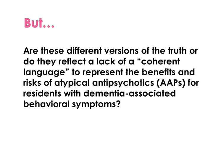 "Are these different versions of the truth or do they reflect a lack of a ""coherent language"" to represent the benefits and risks of atypical antipsychotics (AAPs) for residents with dementia-associated behavioral symptoms?"