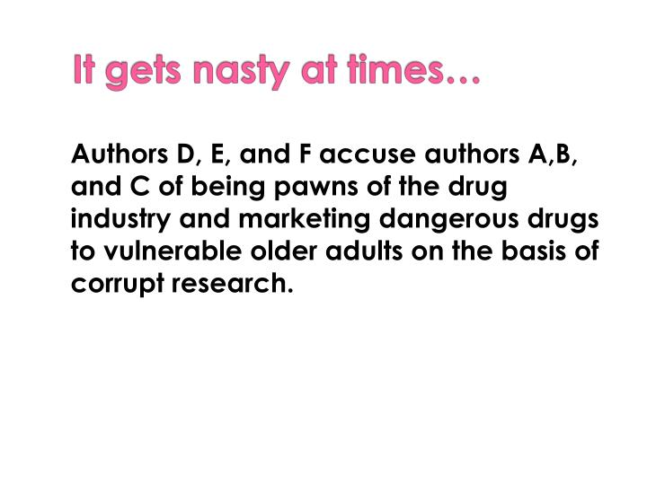 Authors D, E, and F accuse authors A,B, and C of being pawns of the drug industry and marketing dangerous drugs to vulnerable older adults on the basis of corrupt research.